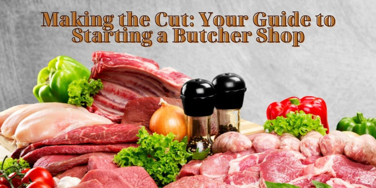 Making the Cut: Your Guide to Starting a Butcher Shop